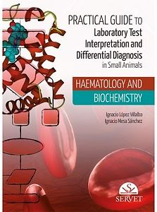 Practical Guide to Laboratory Test Interpretation and Differential Diagnosis in Small Animals Haematology and Biochemistry